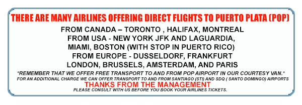 From CANADA – Toronto , Halifax, Montreal From  USA  -  New York JFK and LaGuardia, Miami,  Boston (with stop in Puerto Rico) From EUROPE -  Dusseldorf,  Frankfurt, London,  Brussels,  Amsterdam, and Paris *Remember that we offer FREE transport to and from POP airport in our courtesy van.  * For an additional charge we can offer transport to and from Santiago (STI) and SDQ ( Santo Domingo) airports. Please consult with us before you book your airlines tickets.